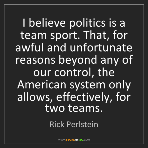 Rick Perlstein: I believe politics is a team sport. That, for awful and...