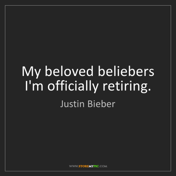 Justin Bieber: My beloved beliebers I'm officially retiring.