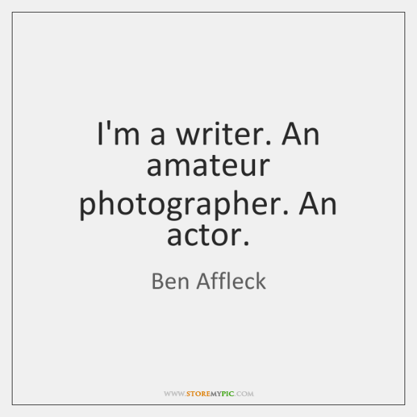 I'm a writer. An amateur photographer. An actor.