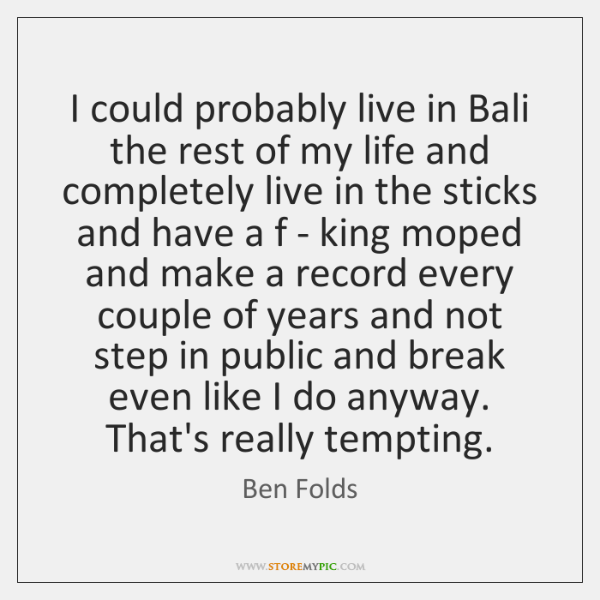 I could probably live in Bali the rest of my life and ...