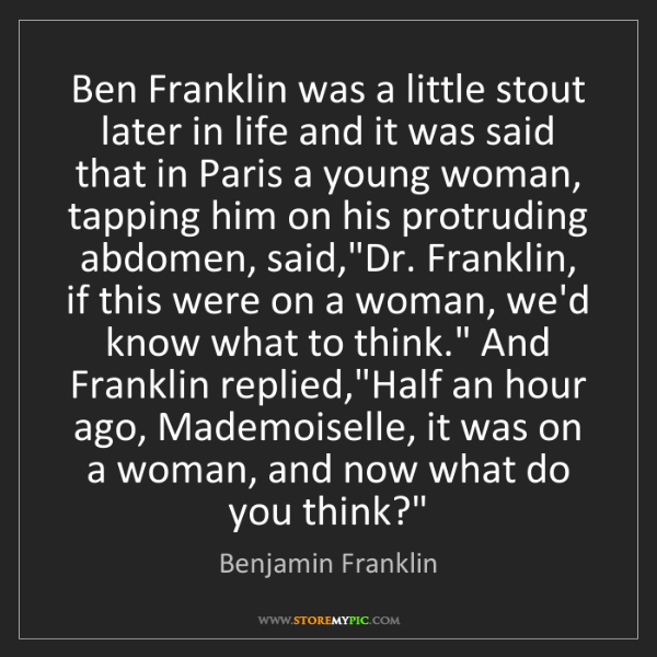 Benjamin Franklin: Ben Franklin was a little stout later in life and it...
