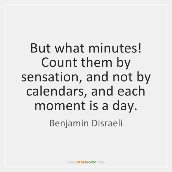 But what minutes! Count them by sensation, and not by calendars, and ...