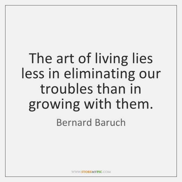 The art of living lies less in eliminating our troubles than in ...