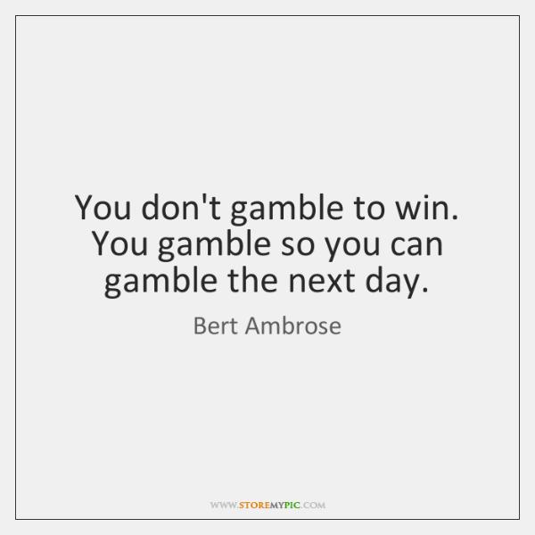 You don't gamble to win. You gamble so you can gamble the ...