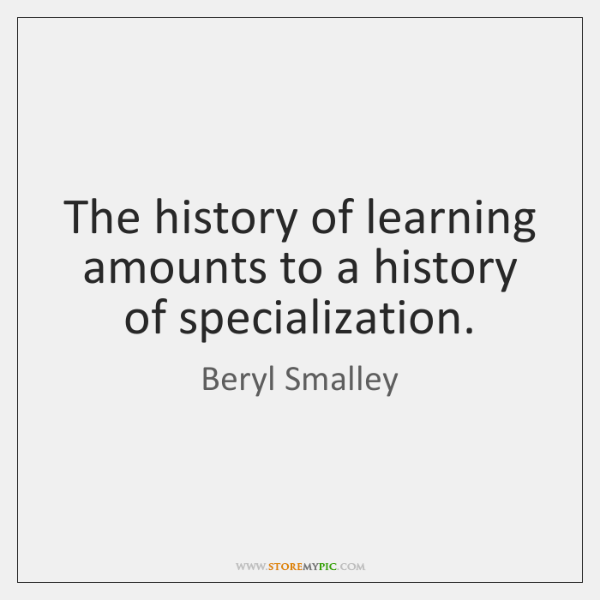 The history of learning amounts to a history of specialization.