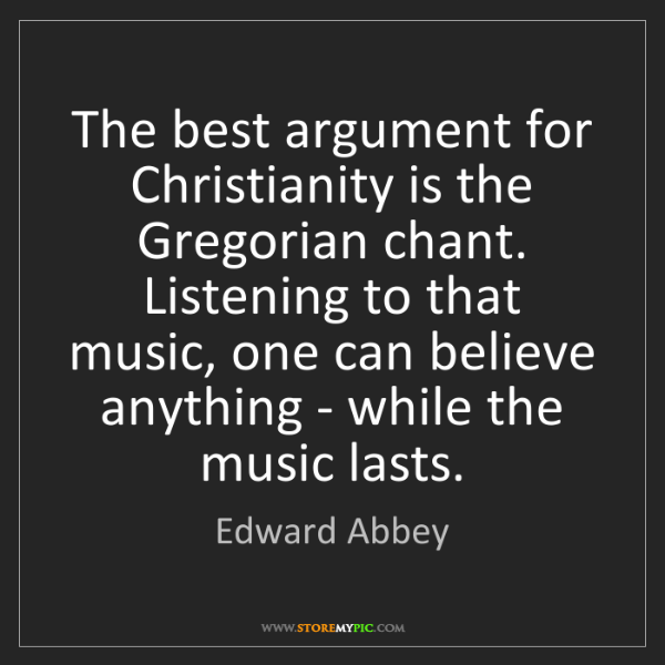 Edward Abbey: The best argument for Christianity is the Gregorian chant....