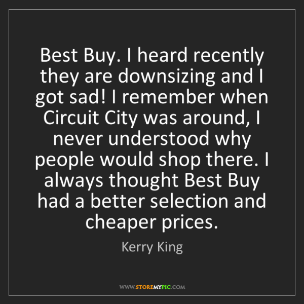 Kerry King: Best Buy. I heard recently they are downsizing and I...