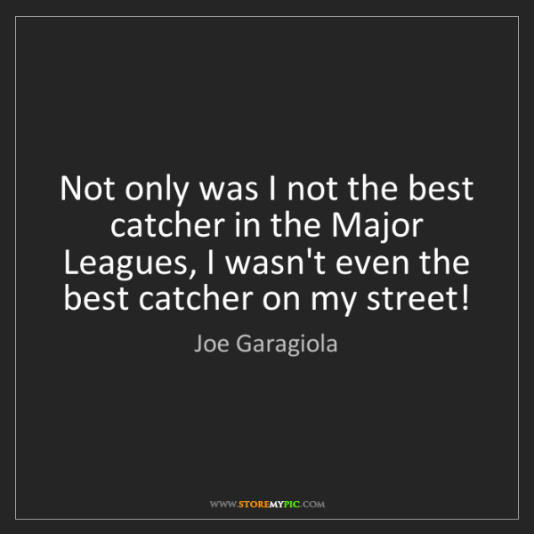 Joe Garagiola: Not only was I not the best catcher in the Major Leagues,...
