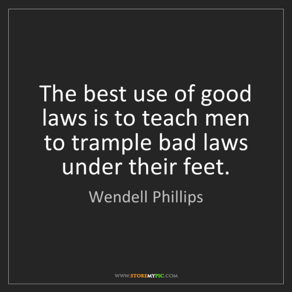 Wendell Phillips: The best use of good laws is to teach men to trample...