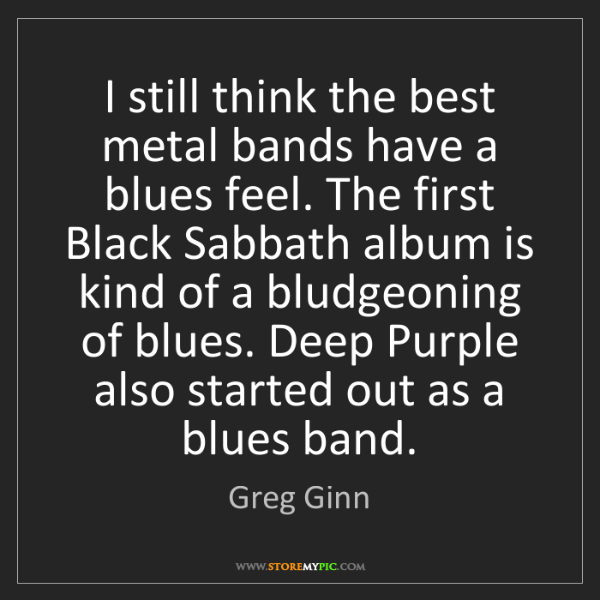 Greg Ginn: I still think the best metal bands have a blues feel....