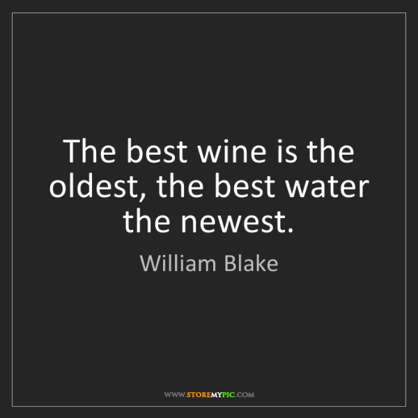 William Blake: The best wine is the oldest, the best water the newest.