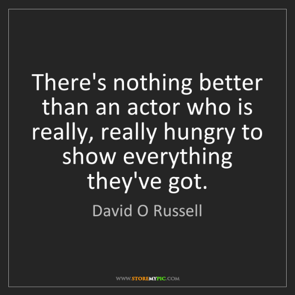 David O Russell: There's nothing better than an actor who is really, really...