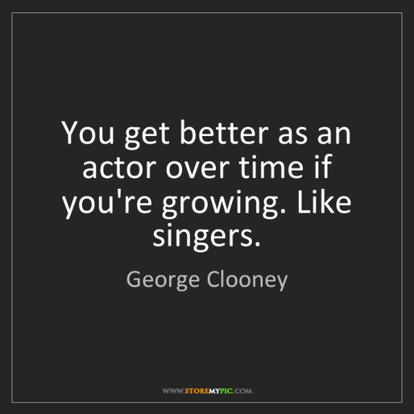 George Clooney: You get better as an actor over time if you're growing....