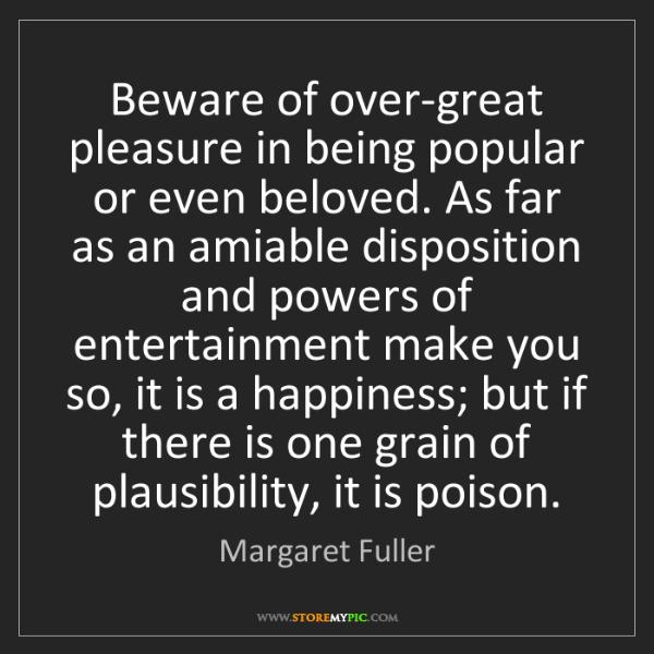Margaret Fuller: Beware of over-great pleasure in being popular or even...