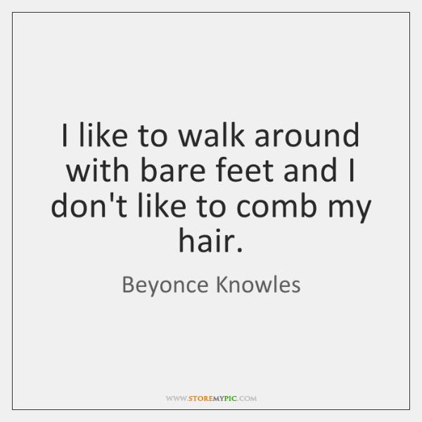 I like to walk around with bare feet and I don't like ...