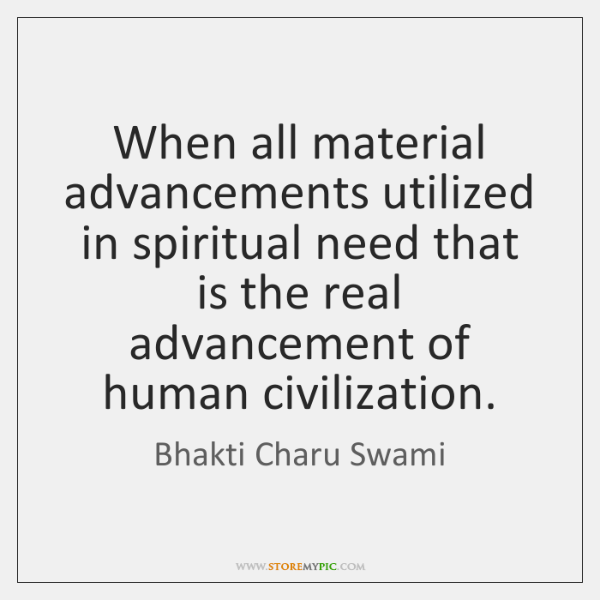 When all material advancements utilized in spiritual need that is the real ...