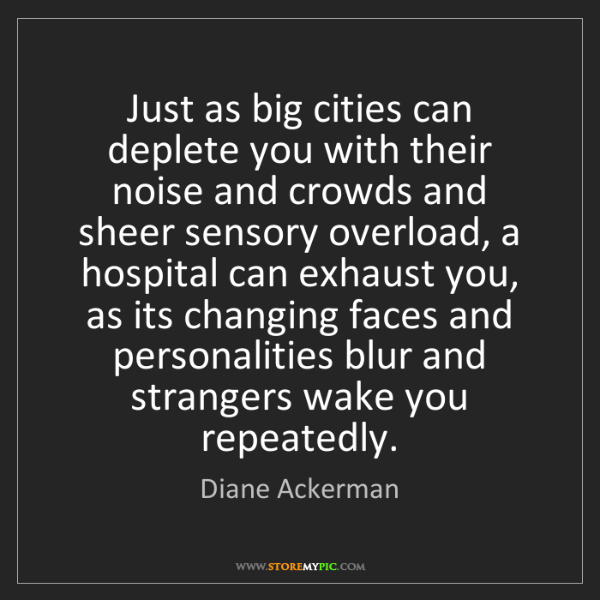 Diane Ackerman: Just as big cities can deplete you with their noise and...