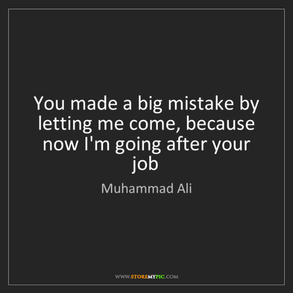 Muhammad Ali: You made a big mistake by letting me come, because now...