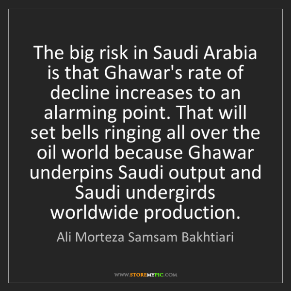 Ali Morteza Samsam Bakhtiari: The big risk in Saudi Arabia is that Ghawar's rate of...