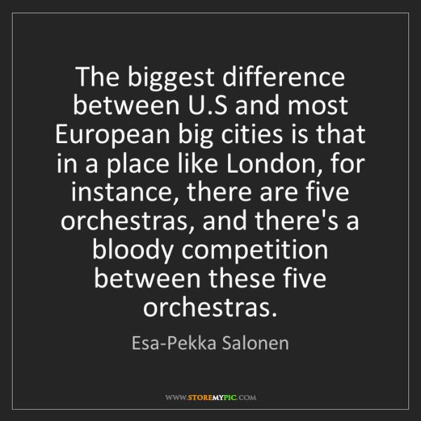 Esa-Pekka Salonen: The biggest difference between U.S and most European...