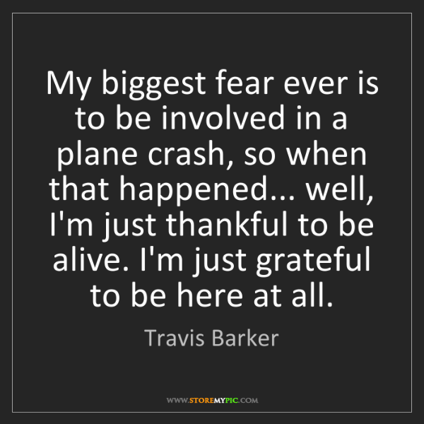 Travis Barker: My biggest fear ever is to be involved in a plane crash,...