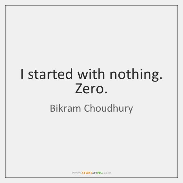 I started with nothing. Zero.