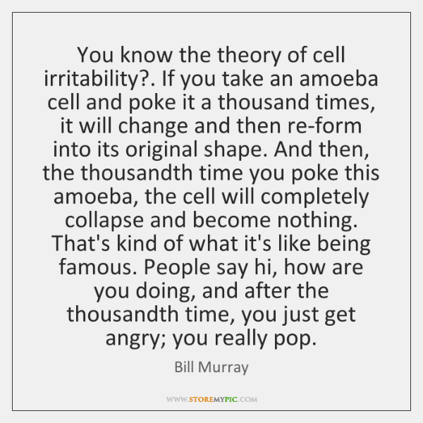 You know the theory of cell irritability?. If you take an amoeba ...