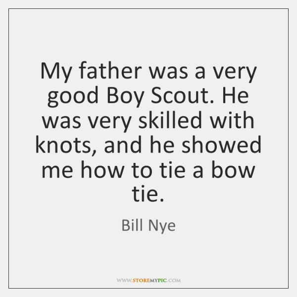 My father was a very good Boy Scout. He was very skilled ...