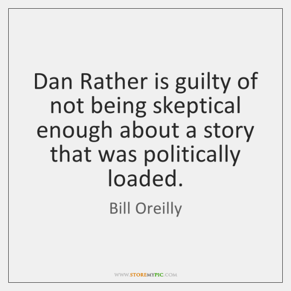 Dan Rather is guilty of not being skeptical enough about a story ...