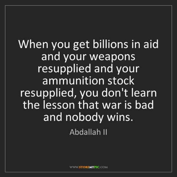 Abdallah II: When you get billions in aid and your weapons resupplied...