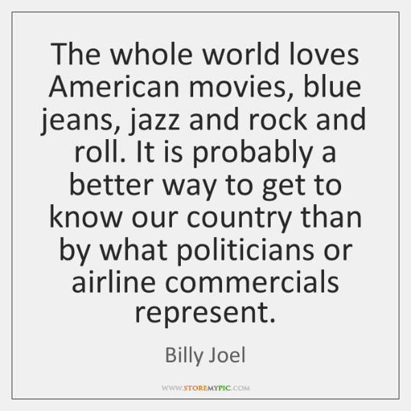 The whole world loves American movies, blue jeans, jazz and rock and ...
