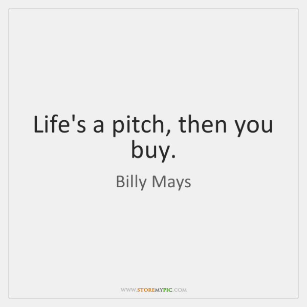 Life's a pitch, then you buy.