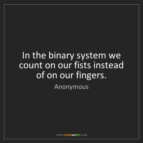 Anonymous: In the binary system we count on our fists instead of...