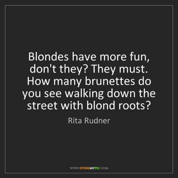Rita Rudner: Blondes have more fun, don't they? They must. How many...