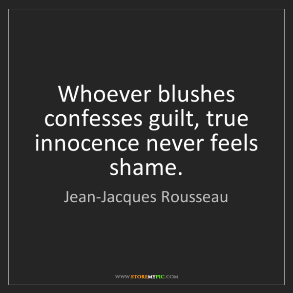 Jean-Jacques Rousseau: Whoever blushes confesses guilt, true innocence never...