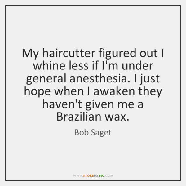 My haircutter figured out I whine less if I'm under general anesthesia. ...