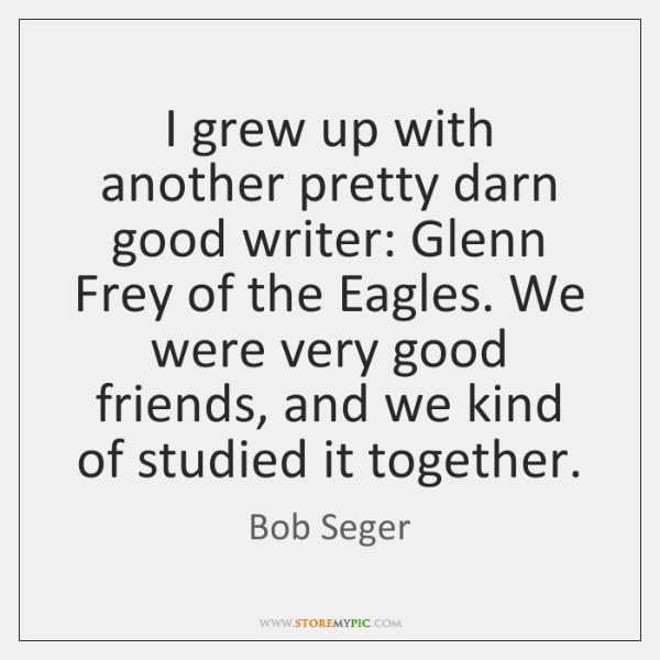 I grew up with another pretty darn good writer: Glenn Frey of ...