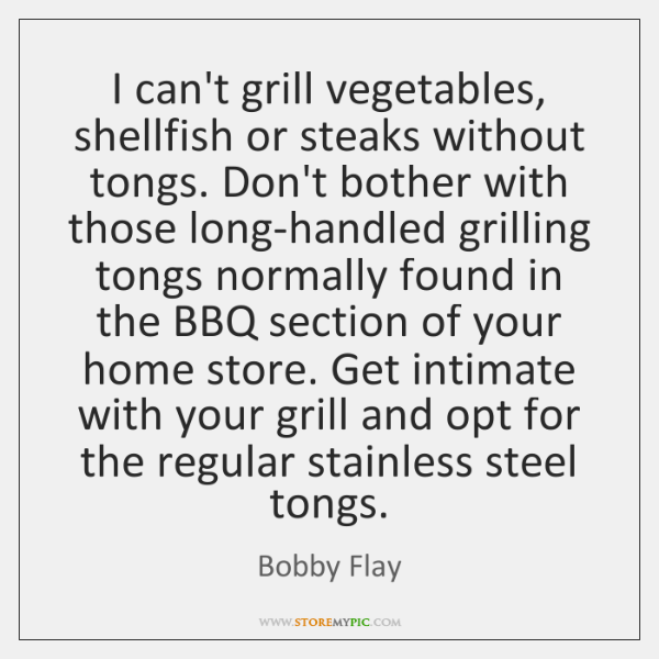 I can't grill vegetables, shellfish or steaks without tongs. Don't bother with ...