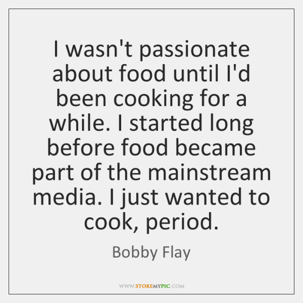 I wasn't passionate about food until I'd been cooking for a while. ...