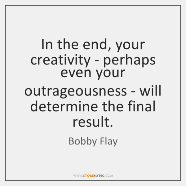 In the end, your creativity - perhaps even your outrageousness - will ...