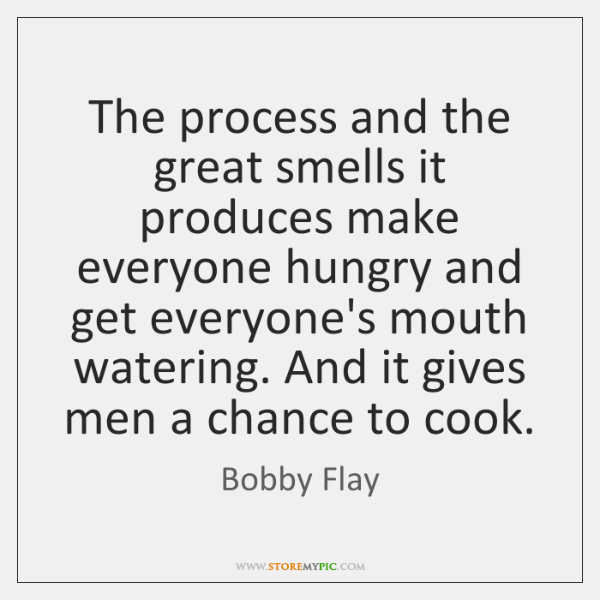The process and the great smells it produces make everyone hungry and ...