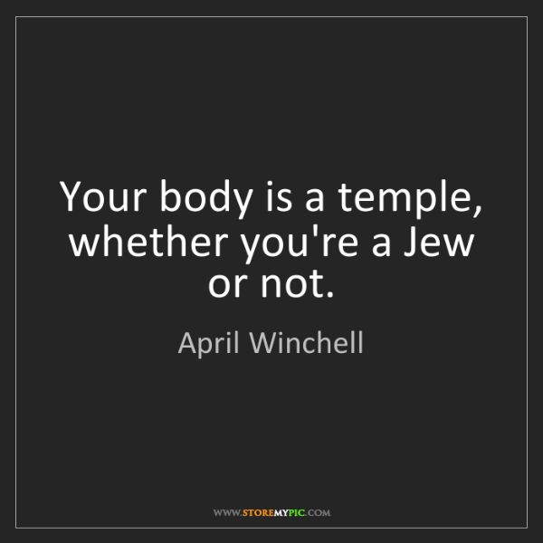 April Winchell: Your body is a temple, whether you're a Jew or not.