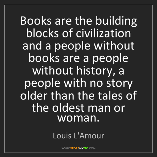 Louis L'Amour: Books are the building blocks of civilization and a people...