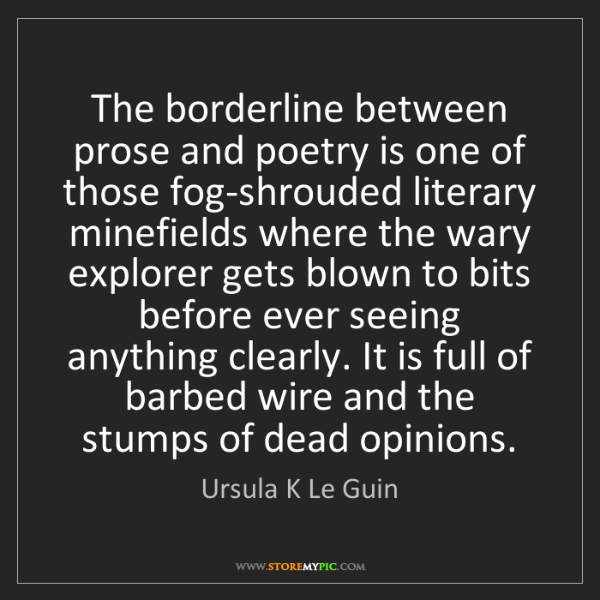 Ursula K Le Guin: The borderline between prose and poetry is one of those...
