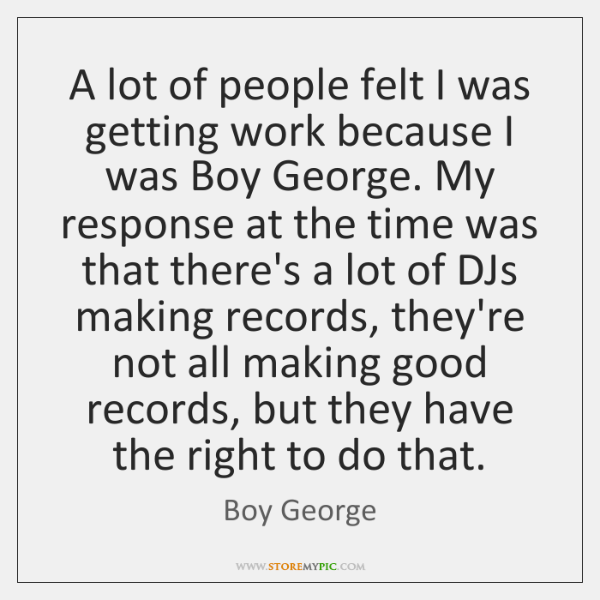 A lot of people felt I was getting work because I was ...