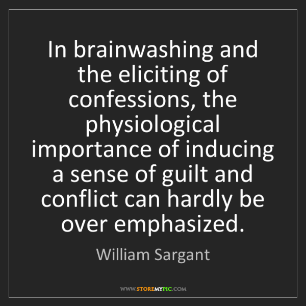 William Sargant: In brainwashing and the eliciting of confessions, the...