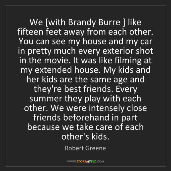 Robert Greene: We [with Brandy Burre ] like fifteen feet away from each...