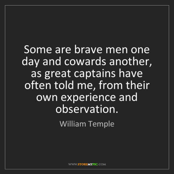 William Temple: Some are brave men one day and cowards another, as great...
