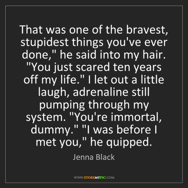 Jenna Black: That was one of the bravest, stupidest things you've...