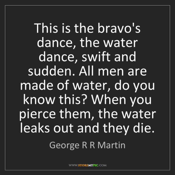 George R R Martin: This is the bravo's dance, the water dance, swift and...